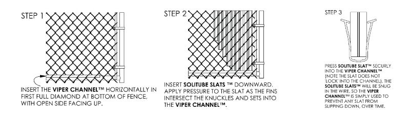 Step 1: Insert the Viper Channel™ horizontally in first full diamond at bottom of fence with open side facing up. Step 2: Insert Solitube Slats™ downward. Apply pressure to slat as the fins intersect the knuckles and sets into the Viper Channel. Step 3: Press Solitube Slat securely into the Viper Channel (note the slate does not lock into the channel). The Solitube Slats will be snug in the wire, so the Viper Channel is simply used to prevent any slat from slipping down over time.
